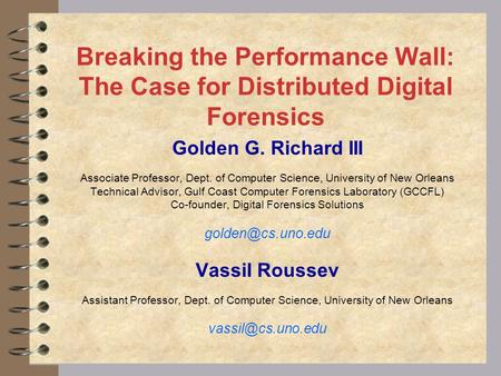 Breaking the Performance Wall: The Case for Distributed Digital Forensics Golden G. Richard III Associate Professor, Dept. of Computer Science, University.