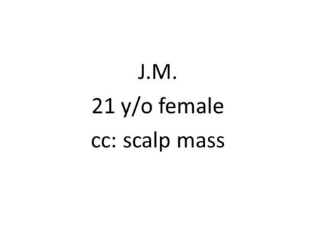 J.M. 21 y/o female cc: scalp mass. History of Present Illness Slowly enlarging, firm, occasionaly tender mass on R parietoocipital area (3x3cm) Consult.