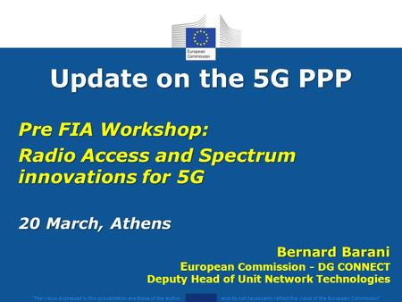 Update on the 5G PPP Pre FIA Workshop: Radio Access and Spectrum innovations for 5G 20 March, Athens The views expressed in this presentation are those.
