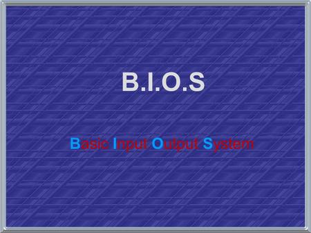 B.I.O.S Basic Input Output System. Introduction to BIOS Basic Input / Output System (BIOS) –boot the computer by providing a basic set of instructions.