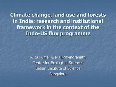 Climate change, land use and forests in India: research and institutional framework in the context of the Indo-US flux programme R. Sukumar & N.H.Ravindranath.