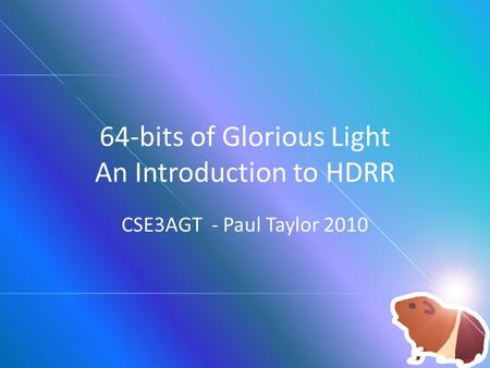 64-bits of Glorious Light An Introduction to HDRR CSE3AGT - Paul Taylor 2010.