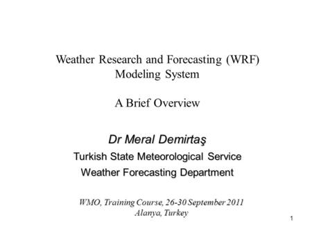 1 Weather Research and Forecasting (WRF) Modeling System A Brief Overview WMO, Training Course, 26-30 September 2011 Alanya, Turkey Dr Meral Demirtaş Turkish.