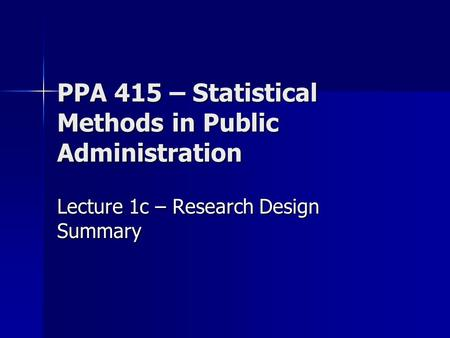 PPA 415 – Statistical Methods in Public Administration Lecture 1c – Research Design Summary.