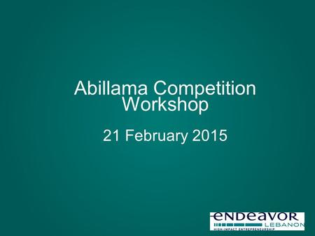 Abillama Competition Workshop 21 February 2015. What to expect from a business plan competition Unique opportunity to validate your idea, and if you are.