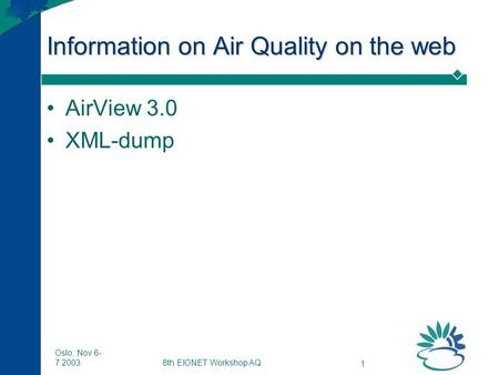 8th EIONET Workshop AQ 1 Oslo, Nov 6- 7 2003 Information on Air Quality on the web AirView 3.0 XML-dump.