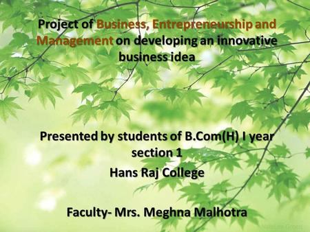 Project of Business, Entrepreneurship and Management on developing an innovative business idea Presented by students of B.Com(H) I year section 1 Hans.