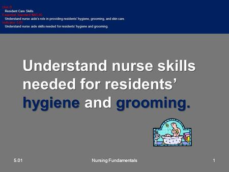 Understand nurse skills needed for residents' hygiene and grooming. Unit B Resident Care Skills Resident Care Skills Essential Standard NA5.00 Understand.