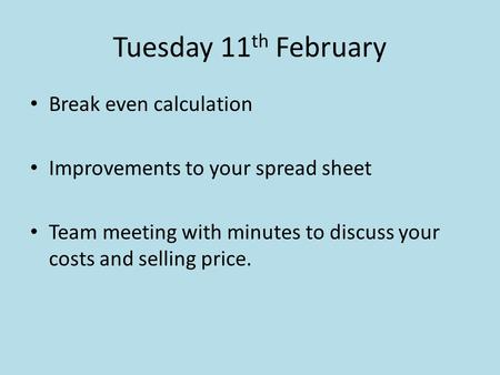 Tuesday 11 th February Break even calculation Improvements to your spread sheet Team meeting with minutes to discuss your costs and selling price.