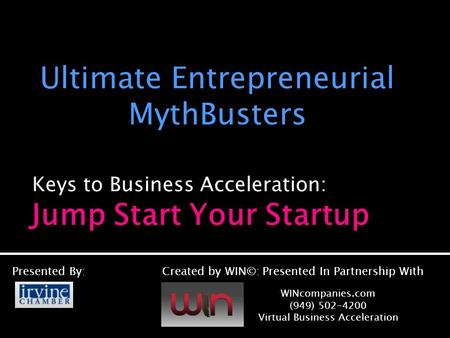 Keys to Business Acceleration: Ultimate Entrepreneurial MythBusters Presented By:Created by WIN©: Presented In Partnership With WINcompanies.com (949)