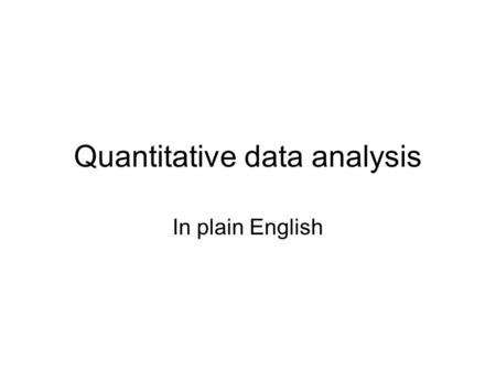 "Quantitative data analysis In plain English. Need to know Information collected in study called ""data"" Numerical data are called ""quantitative"" Levels."