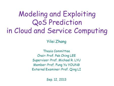 Modeling and Exploiting QoS Prediction in Cloud and Service Computing Yilei Zhang Thesis Committee Chair: Prof. Pak Ching LEE Supervisor: Prof. Michael.