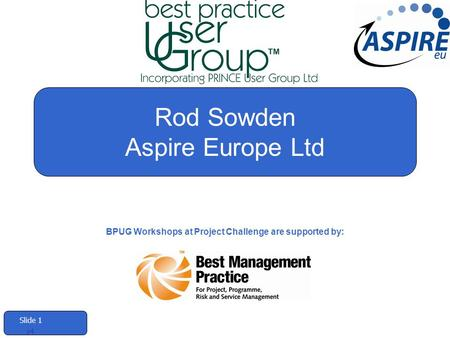 Slide 1 v4 Rod Sowden Aspire Europe Ltd BPUG Workshops at Project Challenge are supported by: