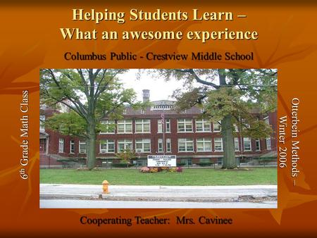 Helping Students Learn – What an awesome experience Columbus Public - Crestview Middle School 6 th Grade Math Class Cooperating Teacher: Mrs. Cavinee Otterbein.