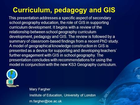 Curriculum, pedagogy and GIS Mary Fargher Institute of Education, University of London This presentation addresses a specific aspect.