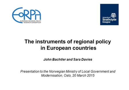 The instruments of regional policy in European countries John Bachtler and Sara Davies Presentation to the Norwegian Ministry of Local Government and Modernisation,