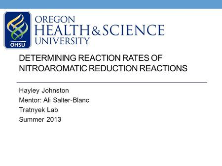DETERMINING REACTION RATES OF NITROAROMATIC REDUCTION REACTIONS Hayley Johnston Mentor: Ali Salter-Blanc Tratnyek Lab Summer 2013.