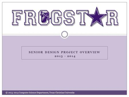 SENIOR DESIGN PROJECT OVERVIEW 2013 - 2014 © 2013-2014 Computer Science Department, Texas Christian University.