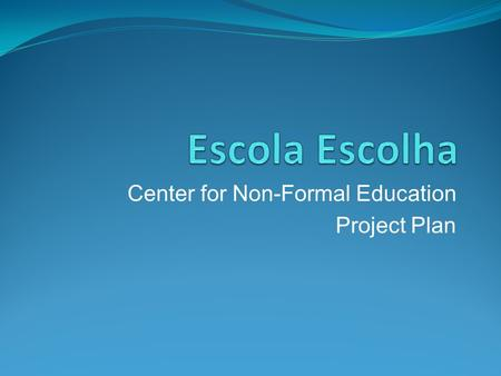 "Center for Non-Formal Education Project Plan. Vision Statement ""Escola Escolha"" (""Choice School"") is a Non Formal Education Center that offers short and."