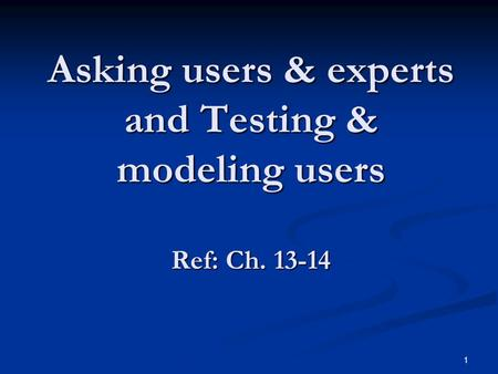 1 Asking users & experts and Testing & modeling users Ref: Ch. 13-14.