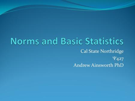 Cal State Northridge  427 Andrew Ainsworth PhD. Statistics AGAIN? What do we want to do with statistics? Organize and Describe patterns in data Taking.