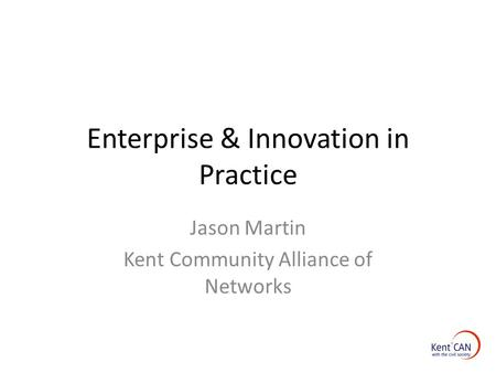 Enterprise & Innovation in Practice Jason Martin Kent Community Alliance of Networks.