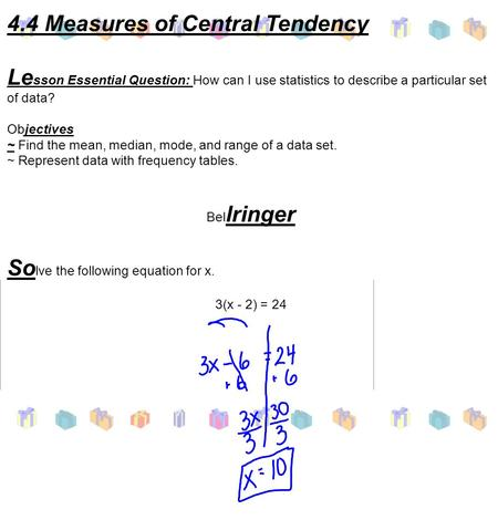 4.4 Measures of Central Tendency Le sson Essential Question: How can I use statistics to describe a particular set of data? Objectives ~ Find the mean,