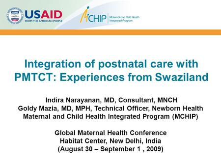 Integration of postnatal care with PMTCT: Experiences from Swaziland Indira Narayanan, MD, Consultant, MNCH Goldy Mazia, MD, MPH, Technical Officer, Newborn.