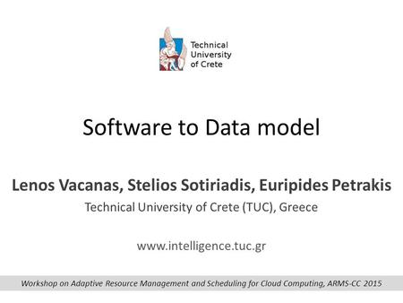 Software to Data model Lenos Vacanas, Stelios Sotiriadis, Euripides Petrakis Technical University of Crete (TUC), Greece www.intelligence.tuc.gr Workshop.