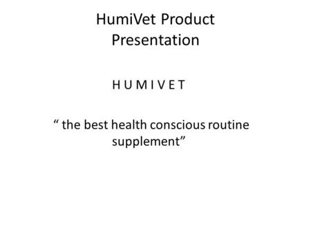 "HumiVet Product Presentation H U M I V E T "" the best health conscious routine supplement"""