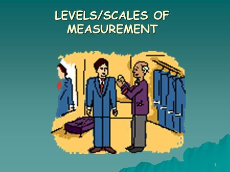 1 LEVELS/SCALES OF MEASUREMENT. Developing Research Hypotheses Intriguing Observation/Experience, Intellectual Curiosity Defining Research Problem & Objectives.