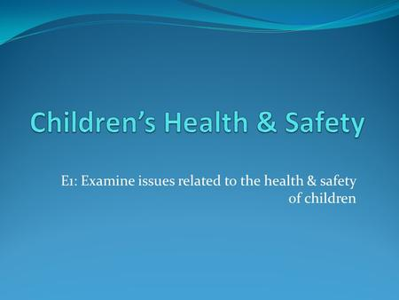 E1: Examine issues related to the health & safety of children.