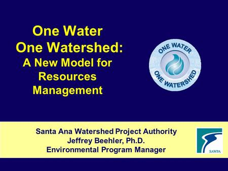 One Water One Watershed: A New Model for Resources Management Santa Ana Watershed Project Authority Jeffrey Beehler, Ph.D. Environmental Program Manager.