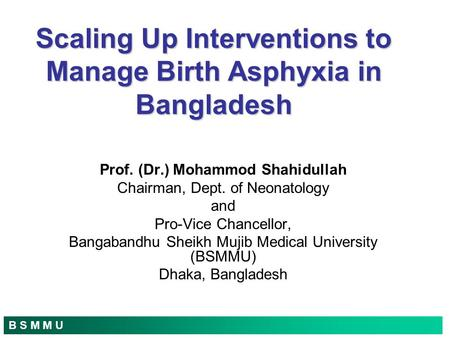 B S M M U Scaling Up Interventions to Manage Birth Asphyxia in Bangladesh Prof. (Dr.) Mohammod Shahidullah Chairman, Dept. of Neonatology and Pro-Vice.