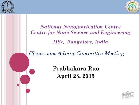 National Nanofabrication Centre Centre for Nano Science and Engineering IISc, Bangalore, India Cleanroom Admin Committee Meeting Prabhakara Rao April 28,