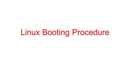 Linux Booting Procedure. 2 How Linux boot? System startup.