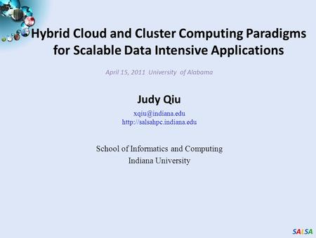 SALSASALSASALSASALSA Hybrid Cloud and Cluster Computing Paradigms for Scalable Data Intensive Applications April 15, 2011 University of Alabama Judy Qiu.