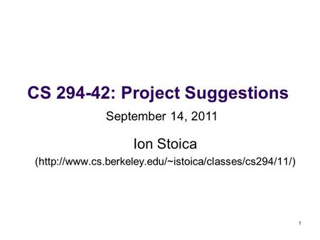 1 CS 294-42: Project Suggestions Ion Stoica (http://www.cs.berkeley.edu/~istoica/classes/cs294/11/) September 14, 2011.