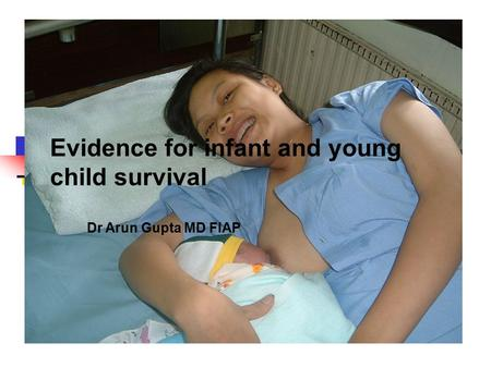Evidence for infant and young child survival Dr Arun Gupta MD FIAP.