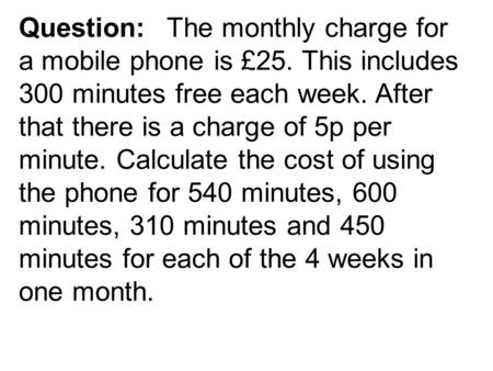 Question:The monthly charge for a mobile phone is £25. This includes 300 minutes free each week. After that there is a charge of 5p per minute. Calculate.