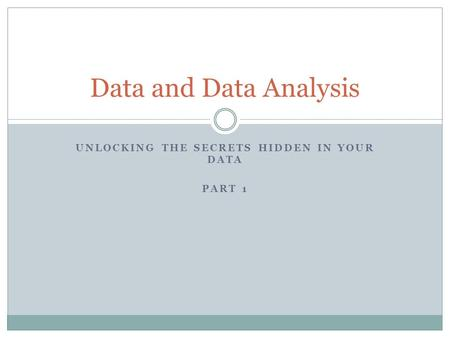 UNLOCKING THE SECRETS HIDDEN IN YOUR DATA PART 1 Data and Data Analysis.