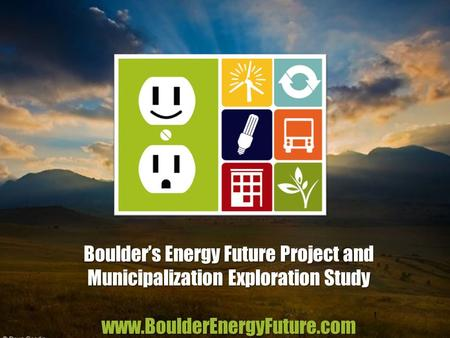 Boulder's Energy Future Project and Municipalization Exploration Study www.BoulderEnergyFuture.com 1.