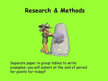 Research & Methods Separate paper in group tables to write examples; you will submit at the end of period for points for today!!