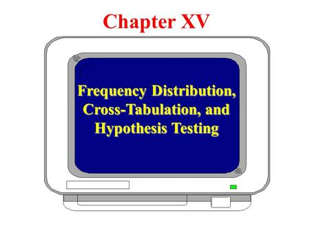 Chapter XV Frequency Distribution, Cross-Tabulation, and Hypothesis Testing Chapter XV.
