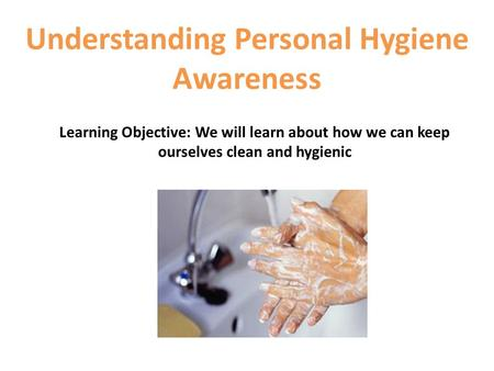 Understanding Personal Hygiene Awareness Learning Objective: We will learn about how we can keep ourselves clean and hygienic.