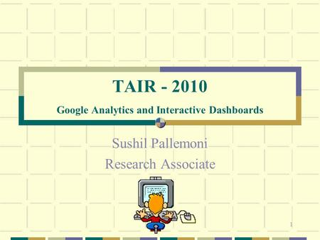 1 TAIR - 2010 Google Analytics and Interactive Dashboards Sushil Pallemoni Research Associate.