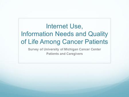Internet Use, Information Needs and Quality of Life Among Cancer Patients Survey of University of Michigan Cancer Center Patients and Caregivers.