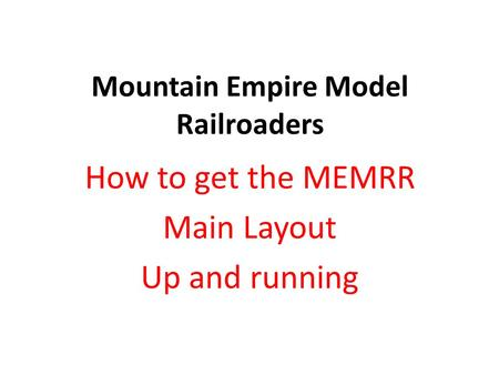 Mountain Empire Model Railroaders How to get the MEMRR Main Layout Up and running.