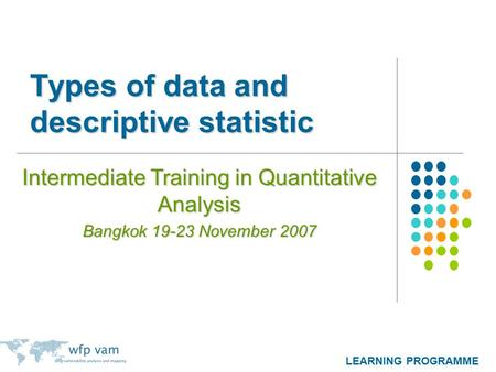 LEARNING PROGRAMME Types of data and descriptive statistic Intermediate Training in Quantitative Analysis Bangkok 19-23 November 2007.