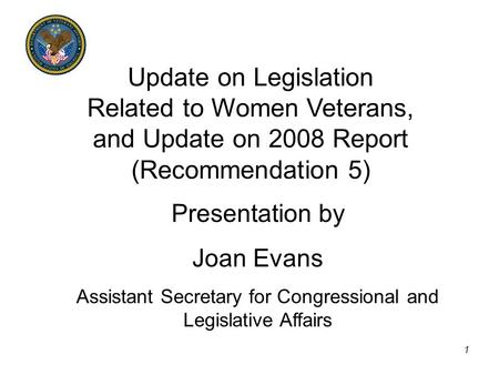 1 Update on Legislation Related to Women Veterans, and Update on 2008 Report (Recommendation 5) Presentation by Joan Evans Assistant Secretary for Congressional.